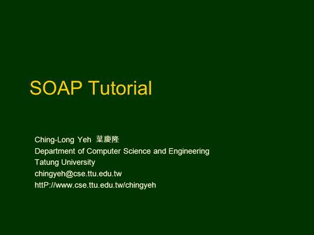 SOAP Tutorial Ching-Long Yeh 葉慶隆 Department of Computer Science and Engineering Tatung University