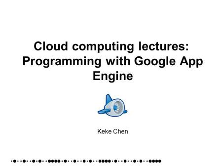 Cloud computing lectures: Programming with Google App Engine Keke Chen.
