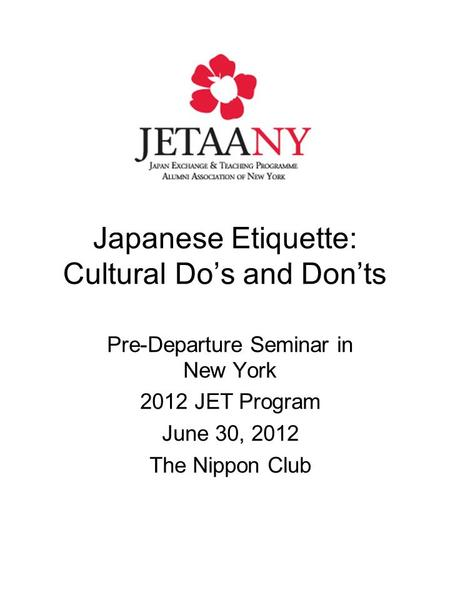 Japanese Etiquette: Cultural Do's and Don'ts Pre-Departure Seminar in New York 2012 JET Program June 30, 2012 The Nippon Club.