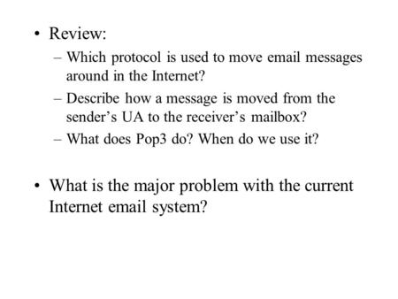Review: –Which protocol is used to move email messages around in the Internet? –Describe how a message is moved from the sender's UA to the receiver's.