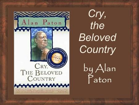 Cry, the Beloved Country by Alan Paton. What I Know About South Africa Pre-write anything that you know about South Africa. We will later explore some.