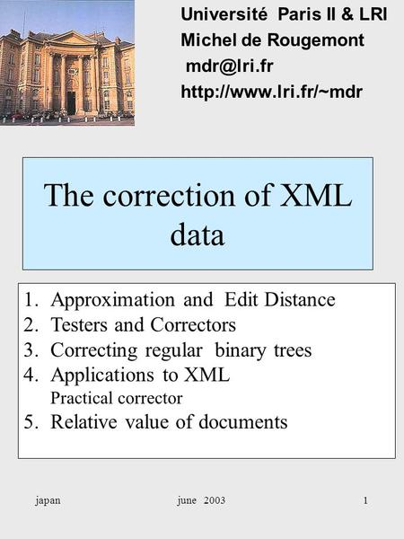 Japanjune 20031 The correction of XML data Université Paris II & LRI Michel de Rougemont  1.Approximation and Edit Distance.