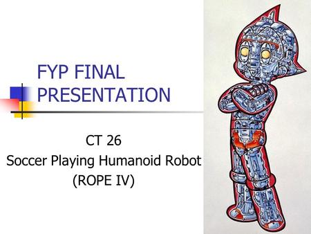 FYP FINAL PRESENTATION CT 26 Soccer Playing Humanoid Robot (ROPE IV)