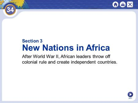 Section 3 New Nations in Africa After World War II, African leaders throw off colonial rule and create independent countries. NEXT.