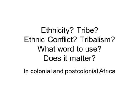 Ethnicity? Tribe? Ethnic Conflict? Tribalism? What word to use? Does it matter? In colonial and postcolonial Africa.