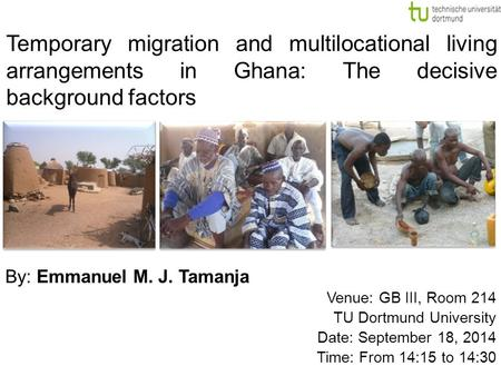 By: Emmanuel M. J. Tamanja Venue: GB III, Room 214 TU Dortmund University Date: September 18, 2014 Time: From 14:15 to 14:30 Temporary migration and multilocational.