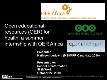 Open educational resources (OER) for health: a summer internship with OER Africa Presenter: Kathleen Ludewig (MSI/MPP Candidate 2010) Presented to: School.