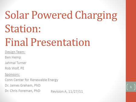 Solar Powered Charging Station: Final Presentation Design Team: Ben Hemp Jahmai Turner Rob Wolf, PE Sponsors: Conn Center for Renewable Energy Dr. James.