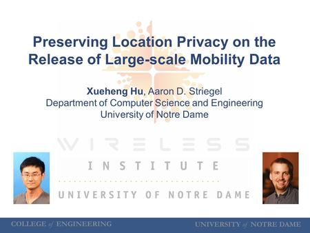 UNIVERSITY of NOTRE DAME COLLEGE of ENGINEERING Preserving Location Privacy on the Release of Large-scale Mobility Data Xueheng Hu, Aaron D. Striegel Department.
