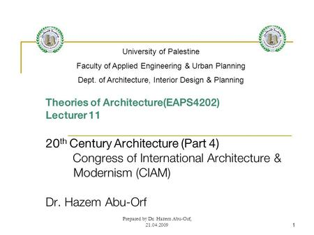 Prepared by Dr. Hazem Abu-Orf, 21.04.20091 Theories of Architecture(EAPS4202) Lecturer 11 20 th Century Architecture (Part 4) Congress of International.