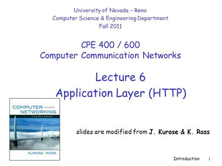 Introduction 1 Lecture 6 Application Layer (HTTP) slides are modified from J. Kurose & K. Ross University of Nevada – Reno Computer Science & Engineering.