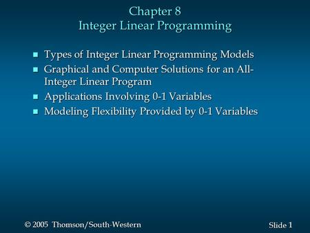 1 1 Slide © 2005 Thomson/South-Western Chapter 8 Integer Linear Programming n Types of Integer Linear Programming Models n Graphical and Computer Solutions.