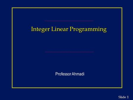 1 1 Slide Integer Linear Programming Professor Ahmadi.