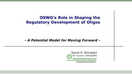 OSWG's Role in Shaping the Regulatory Development of Oligos - A Potential Model for Moving Forward - David H. Schubert VP, Regulatory and Quality.