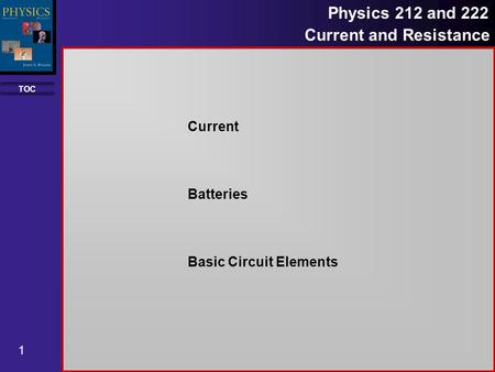 TOC 1 Physics 212 and 222 Current and Resistance Current Batteries Basic Circuit Elements.