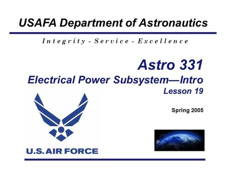 USAFA Department of Astronautics I n t e g r i t y - S e r v i c e - E x c e l l e n c e Astro 331 Electrical Power Subsystem—Intro Lesson 19 Spring 2005.