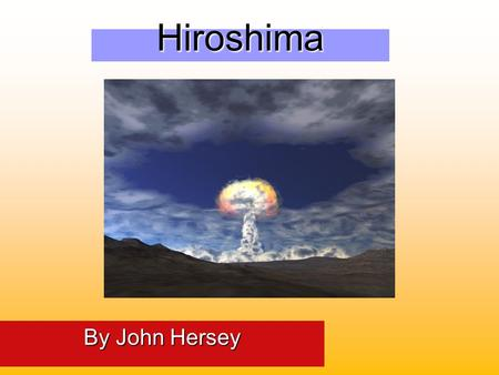 Hiroshima By John Hersey HISTORICAL BACKGROUND LEADING UP TO HIROSHIMA.
