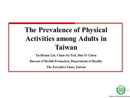 Bureau of Health Promotion 1 The Prevalence of Physical Activities among Adults in Taiwan Yu-Hsuan Lin, Chun-Yu Tsai, Shu-Ti Chiou Bureau of Health Promotion,