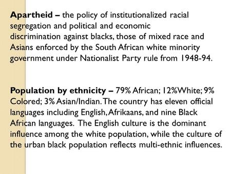 Apartheid – the policy of institutionalized racial segregation and political and economic discrimination against blacks, those of mixed race and Asians.