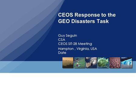CEOS Response to the GEO Disasters Task Guy Seguin CSA CEOS SIT-28 Meeting Hampton, Virginia, USA Date.
