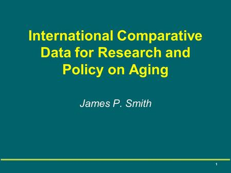 1 International Comparative Data for Research and Policy on Aging James P. Smith.