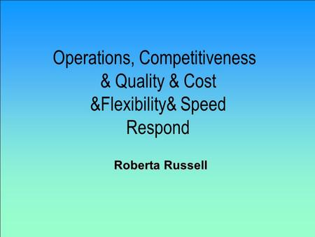 Operations, Competitiveness & Quality & Cost &Flexibility& Speed Respond Roberta Russell.
