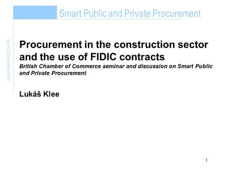 1 Smart Public and Private Procurement Lukáš Klee for BCC in CR Procurement in the construction sector and the use of FIDIC contracts British Chamber of.
