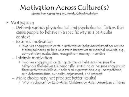 Motivation Across Culture(s) adopted from Kaiping Peng, U.C. Berkely, Cultural Psychology Motivation –Defined: various physiological and psychological.