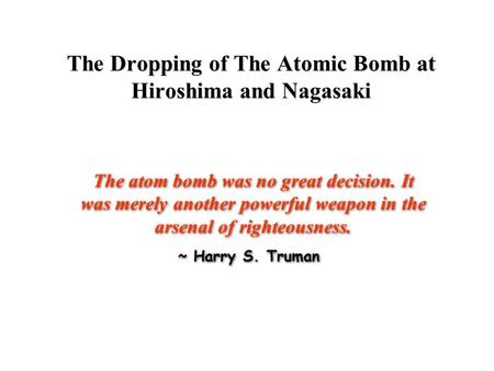 The Dropping <strong>of</strong> The <strong>Atomic</strong> <strong>Bomb</strong> at Hiroshima and Nagasaki The <strong>atom</strong> <strong>bomb</strong> was no great decision. It was merely another powerful weapon in the arsenal <strong>of</strong>.