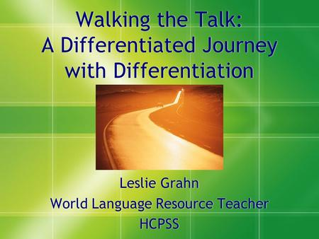 Walking the Talk: A Differentiated Journey with Differentiation Leslie Grahn World Language Resource Teacher HCPSS Leslie Grahn World Language Resource.