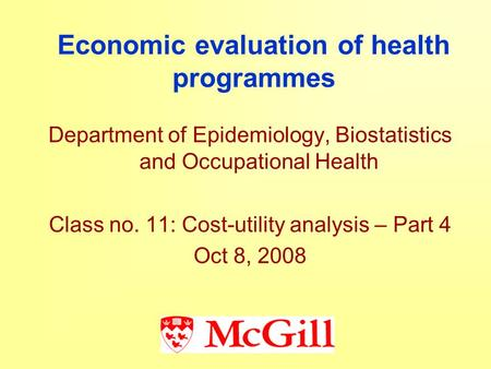 Economic evaluation of health programmes Department of Epidemiology, Biostatistics and Occupational Health Class no. 11: Cost-utility analysis – Part 4.