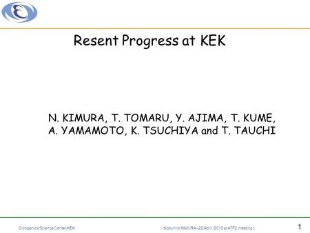 Cryogenics Science Center/KEK (Nobuhiro KIMURA –20/April./2010 at ATF2 meeting ) 1 Resent Progress at KEK N. KIMURA, T. TOMARU, Y. AJIMA, T. KUME, A. YAMAMOTO,
