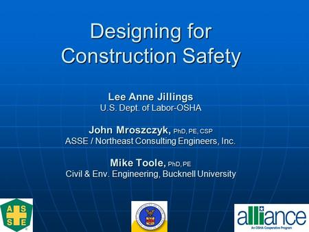 Designing for Construction Safety Lee Anne Jillings U.S. Dept. of Labor-OSHA John Mroszczyk, PhD, PE, CSP ASSE / Northeast Consulting Engineers, Inc. Mike.
