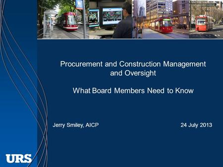 Procurement and Construction Management and Oversight What Board Members Need to Know Jerry Smiley, AICP 24 July 2013.
