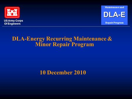 DLA-Energy Recurring Maintenance & Minor Repair Program 10 December 2010 US Army Corps Of Engineers Maintenance andDLA-E Repair Program.
