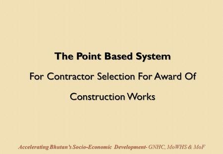 The Point Based System For Contractor Selection For Award Of Construction Works Accelerating Bhutan's Socio-Economic Development- GNHC, MoWHS & MoF.