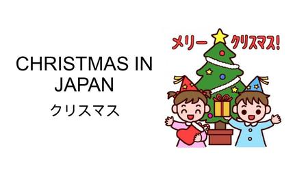 CHRISTMAS IN JAPAN クリスマス. When does it occur? Christmas in Japan occurs on the same day as it does everywhere, December 25 th 12月25日 However it is not.