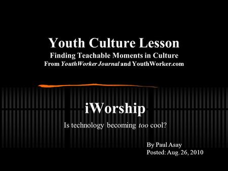Youth Culture Lesson Finding Teachable Moments in Culture From YouthWorker Journal and YouthWorker.com iWorship Is technology becoming too cool? By Paul.