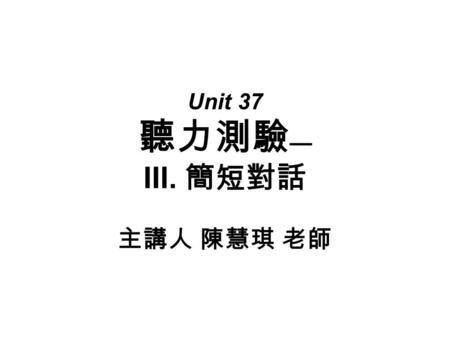 Unit 37 聽力測驗 — III. 簡短對話 主講人 陳慧琪 老師. 主題 8 :購物 第十五題: 1. ______ A. She bought a new dress. B. She bought some new shirts. C. She bought a new apartment.