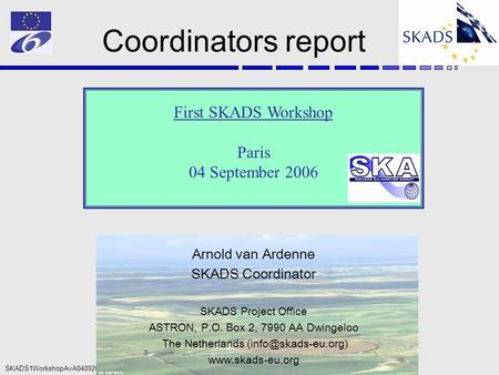 SKADS1WorkshopAvA04092006 Coordinators report First SKADS Workshop Paris 04 September 2006 Arnold van Ardenne SKADS Coordinator SKADS Project Office ASTRON,