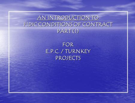 AN INTRODUCTION TO FIDIC CONDITIONS OF CONTRACT PART (I) FOR E.P.C. / TURNKEY PROJECTS.