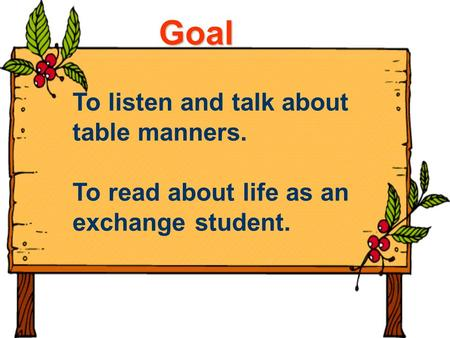 Goal To listen and talk about table manners. To read about life as an exchange student.