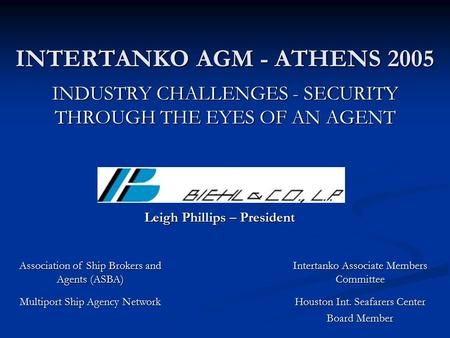 INTERTANKO AGM - ATHENS 2005 INDUSTRY CHALLENGES - SECURITY THROUGH THE EYES OF AN AGENT Leigh Phillips – President Association of Ship Brokers and Agents.