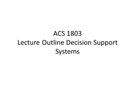 ACS 1803 Lecture Outline Decision Support Systems.