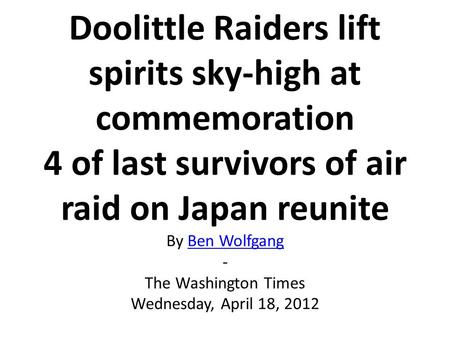 Doolittle Raiders lift spirits sky-high at commemoration 4 of last survivors of air raid on Japan reunite By Ben Wolfgang - The Washington Times Wednesday,