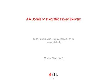 1 AIA Update on Integrated Project Delivery Lean Construction Institute Design Forum January 8 2009 Markku Allison, AIA.