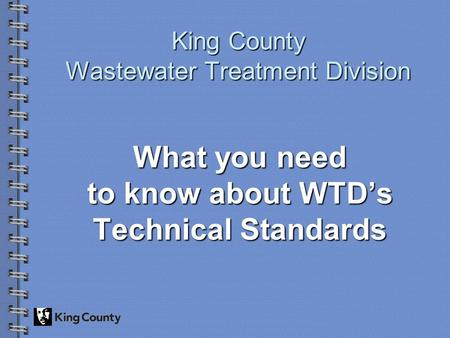King County Wastewater Treatment Division What you need to know about WTD's Technical Standards.