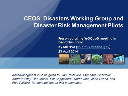 CEOS Disasters Working Group and Disaster Risk Management Pilots Presented at the WGCapD meeting in Dehradun, India by Stu Frye