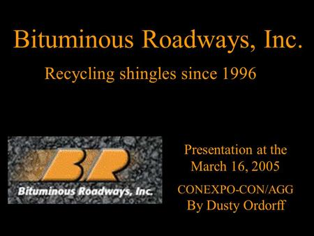Recycling shingles since 1996 Presentation at the March 16, 2005 CONEXPO-CON/AGG By Dusty Ordorff Bituminous Roadways, Inc.