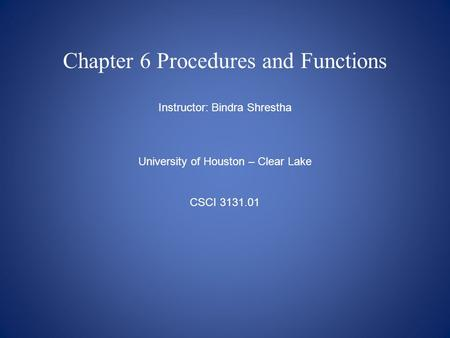 Chapter 6 Procedures and Functions Instructor: Bindra Shrestha University of Houston – Clear Lake CSCI 3131.01.
